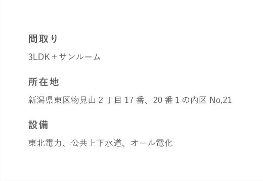 間取り3LDK+サンルーム所在地新潟県東区物見山2丁目17番、20番1の内区No,21設備東北電力、公共上下水道、オール電化